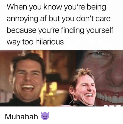 Af, Dank, and Hilarious: When you know you're being  annoying af but you don't care  because you're finding yourself  way too hilarious Muhahah 😈