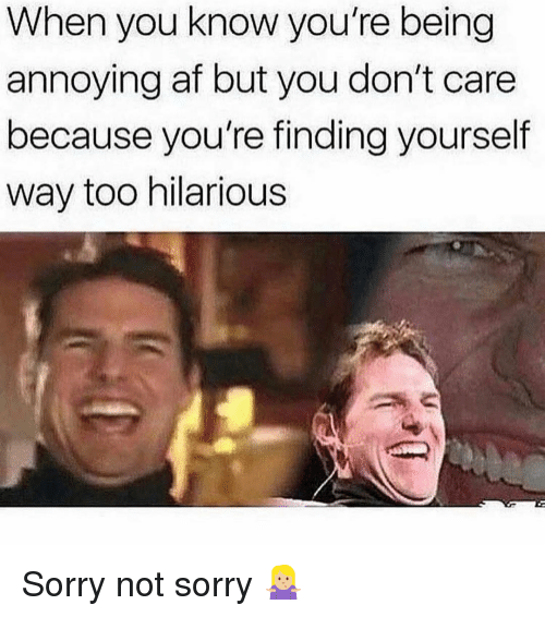 Af, Sorry, and Girl Memes: When you know you're being  annoying af but you don't care  because you're finding yourself  way too hilarious Sorry not sorry 🤷🏼♀️