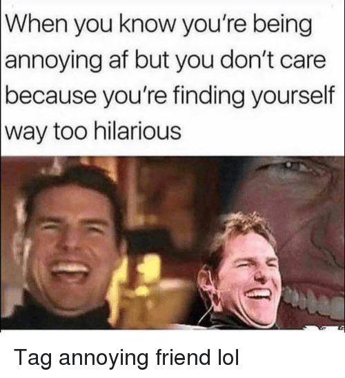 Af, Funny, and Lol: When you know you're being  annoying af but you don't care  because you're finding yourself  way too hilarious Tag annoying friend lol
