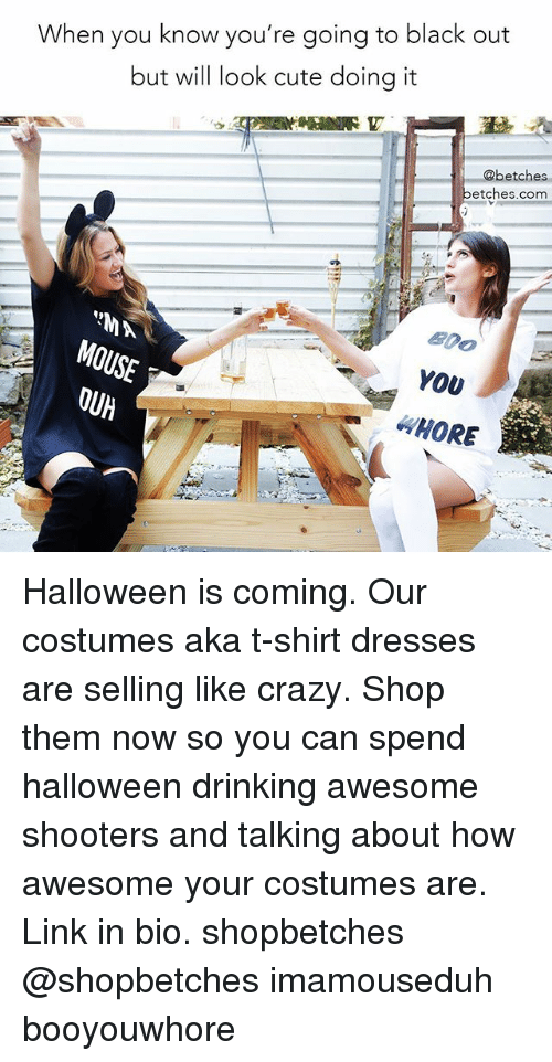 Crazy, Cute, and Drinking: When you know you're going to black out  but will look cute doing it  @betches  betches.com  YOv  HORE Halloween is coming. Our costumes aka t-shirt dresses are selling like crazy. Shop them now so you can spend halloween drinking awesome shooters and talking about how awesome your costumes are. Link in bio. shopbetches @shopbetches imamouseduh booyouwhore