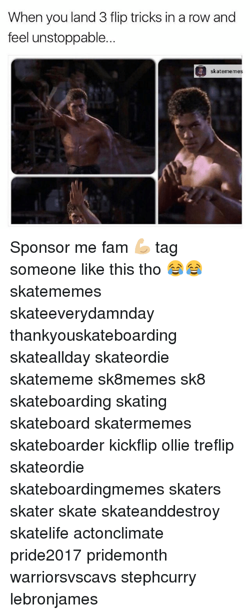Fam, Skateboarding, and Tag Someone: When you land 3 flip tricks in a row and  feel unstoppable.  skatememes Sponsor me fam 💪🏼 tag someone like this tho 😂😂 skatememes skateeverydamnday thankyouskateboarding skateallday skateordie skatememe sk8memes sk8 skateboarding skating skateboard skatermemes skateboarder kickflip ollie treflip skateordie skateboardingmemes skaters skater skate skateanddestroy skatelife actonclimate pride2017 pridemonth warriorsvscavs stephcurry lebronjames