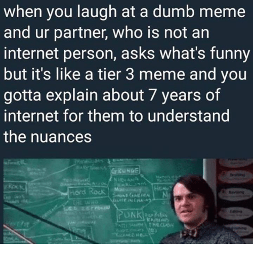 Dumb, Funny, and Internet: when you laugh at a dumb meme  and ur partner, who is not an  internet person, asks what's funny  but it's like a tier 3 meme and you  gotta explain about 7 years of  internet for them to understand  the nuances  hord Rock M  >び