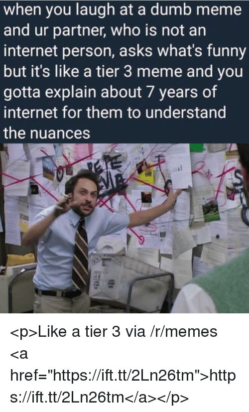 """Dumb, Funny, and Internet: when you laugh at a dumb meme  and ur partner, who is not an  internet person, asks what's funny  but it's like a tier 3 meme and you  gotta explain about 7 years of  internet for them to understand  the nuances <p>Like a tier 3 via /r/memes <a href=""""https://ift.tt/2Ln26tm"""">https://ift.tt/2Ln26tm</a></p>"""