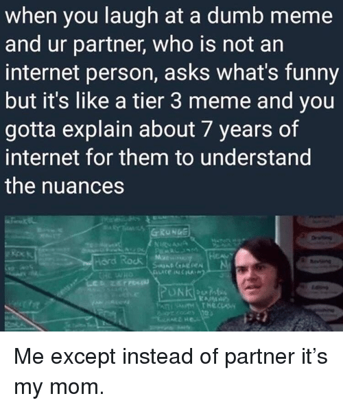 ord: when you laugh at a dumb meme  and ur partner, who is not an  internet person, asks what's funny  but it's like a tier 3 meme and you  gotta explain about 7 years of  internet for them to understand  the nuances  Drving  ord Rock u Me except instead of partner it's my mom.