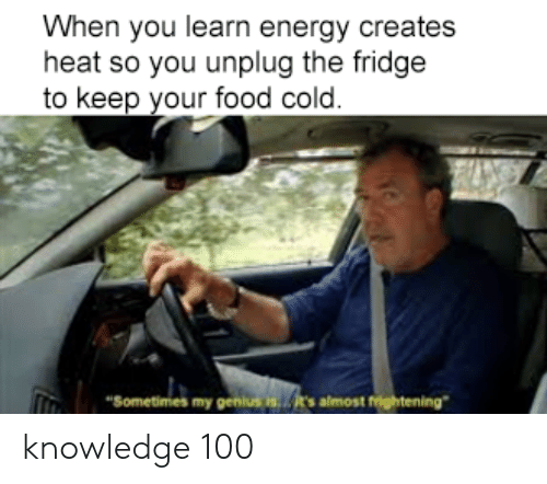 """Energy, Food, and Funny: When you learn energy creates  heat so you unplug the fridge  to keep your food cold.  """"Sometimes my genius is's almost frightening"""" knowledge 100"""