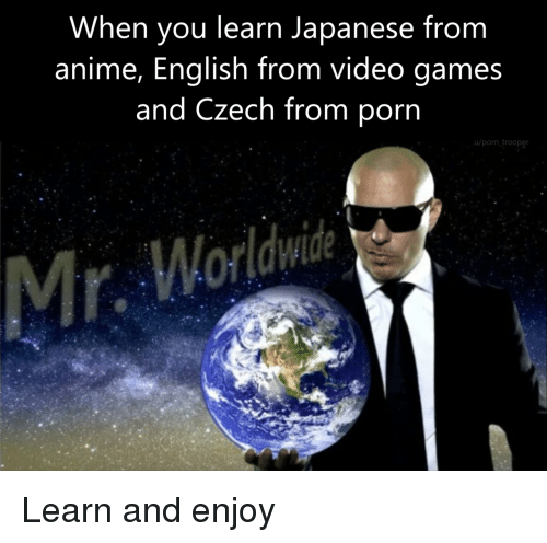 czech: When you learn Japanese from  anime, English from video games  and Czech from porn  u/porn trooper Learn and enjoy