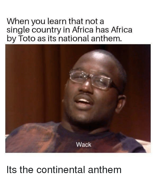 Africa, National Anthem, and Wack: When you learn that not a  single country in Africa has Africa  by Toto as its national anthem.  Wack Its the continental anthem
