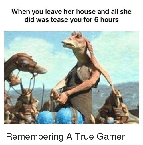 Tease You: When you leave her house and all she  did was tease you for 6 hours Remembering A True Gamer