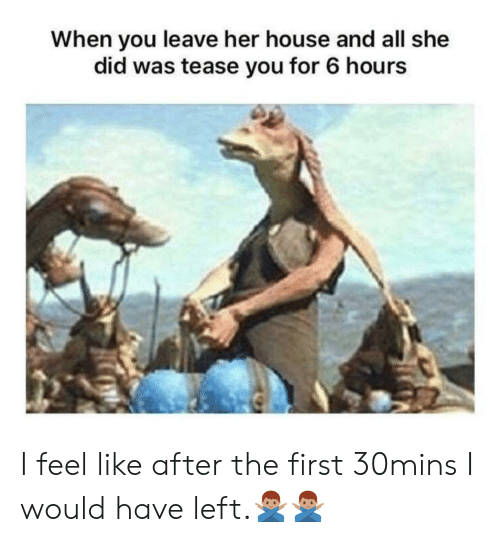 House, Her, and She: When you leave her house and all she  did was tease you for 6 hours I feel like after the first 30mins I would have left.🙅🏽♂️🙅🏽♂️