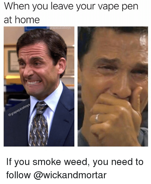 Memes, Vape, and Weed: When you leave your vape pen  at home If you smoke weed, you need to follow @wickandmortar