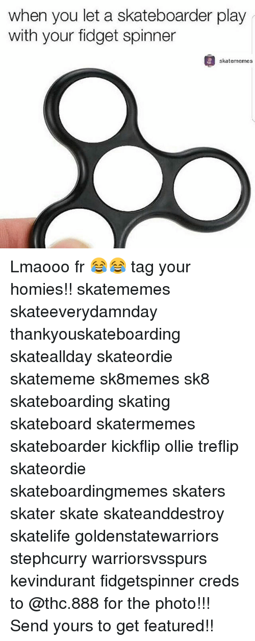 Skateboarding, Skate, and Thc: when you let a skateboarder play  with your fidget spinner  skatememes Lmaooo fr 😂😂 tag your homies!! skatememes skateeverydamnday thankyouskateboarding skateallday skateordie skatememe sk8memes sk8 skateboarding skating skateboard skatermemes skateboarder kickflip ollie treflip skateordie skateboardingmemes skaters skater skate skateanddestroy skatelife goldenstatewarriors stephcurry warriorsvsspurs kevindurant fidgetspinner creds to @thc.888 for the photo!!! Send yours to get featured!!