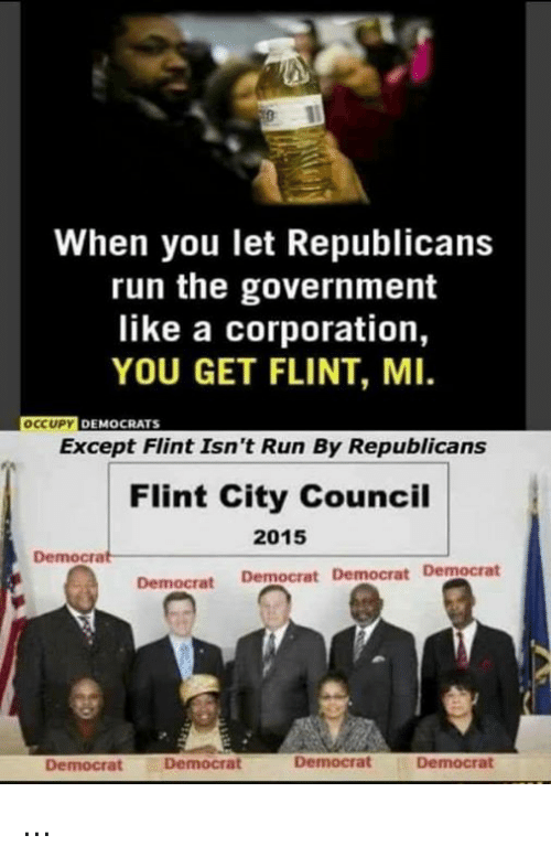 Memes, Run, and Government: When you let Republicans  run the government  like a corporation,  YOU GET FLINT, MI.  OCCUPY DEMOCRATS  Except Flint Isn't Run By Republicans  Flint City Council  2015  Democrat  Democrat Democrat Democrat Democrat  Democrat  Democrat  Democrat  Democrat ...
