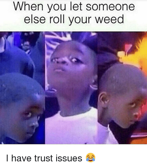 When You Let Someone Else Roll Your Weed I Have Trust Issues