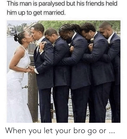 Let: When you let your bro go or …