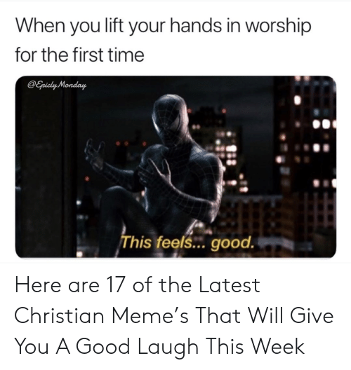Meme, Good, and Time: When you lift your hands in worship  for the first time  @Epicly Monday  This feels... good. Here are 17 of the Latest Christian Meme's That Will Give You A Good Laugh This Week