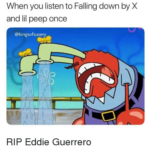 Funny, Falling Down, and Eddie Guerrero: When you listen to Falling down by X  and lil peep once  @kingsofsusery RIP Eddie Guerrero