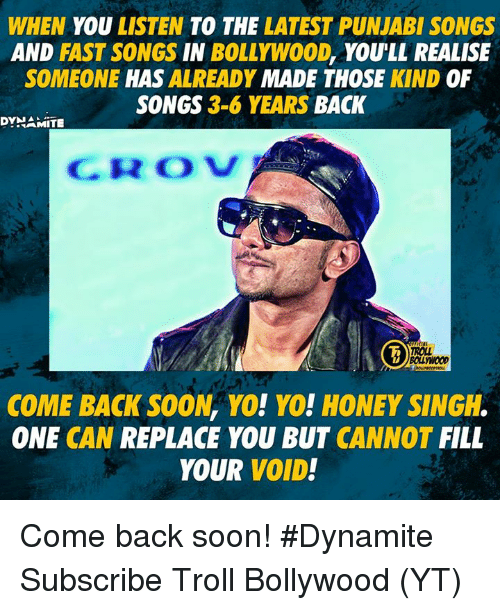 Memes, Soon..., and Troll: WHEN YOU LISTEN TO THE LATEST PUNJABI SONGS  AND FAST SONGS IN BOLLYWO0D, YOULL REALISE  SOMEONE HAS ALREADY MADE THOSE KIND OF  SONGS 3-6 YEARS BACK  DYNAMITE  CROV  ROLL  BOLLYWOOD  COME BACK SOON, YO! YO! HONEY SINGH.  ONE CAN REPLACE YOU BUT CANNOT FILL  YOUR VOID! Come back soon!  #Dynamite  Subscribe Troll Bollywood (YT)