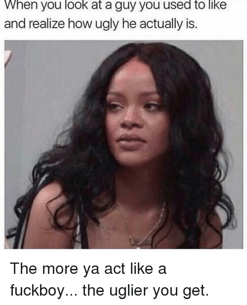 A Fuckboy: When you look at a guy you used to like  and realize how ugly he actually is. The more ya act like a fuckboy... the uglier you get.