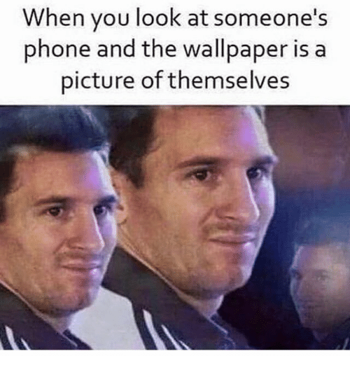 Phone, Wallpaper, and A Picture: When you look at someone's  phone and the wallpaper is a  picture of themselves