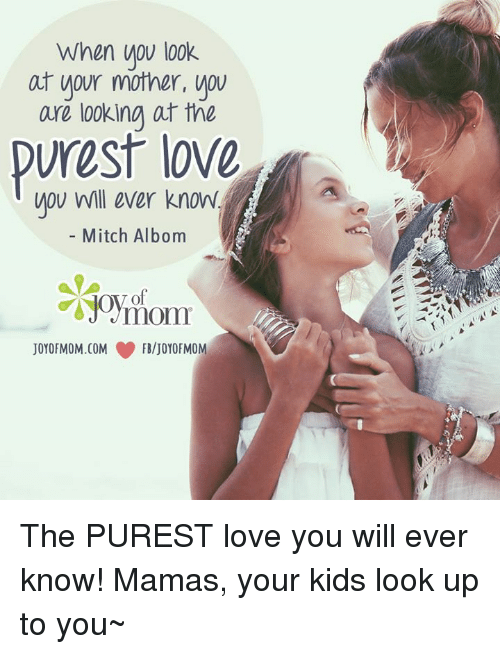 mitch albom: When you look  at your mother, you  are looking at the  WOU will ever know.  Mitch Albom  JOYOFMOM.COM FB/JOYOFMOM The PUREST love you will ever know! Mamas, your kids look up to you~