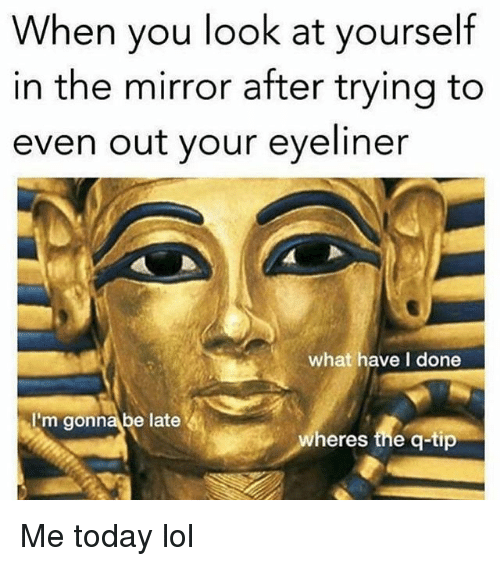 Lol, Memes, and Mirror: When you look at yourself  in the mirror after trying to  even out your eyeliner  what have I done  Im gonna be late  heres the q-tip Me today lol