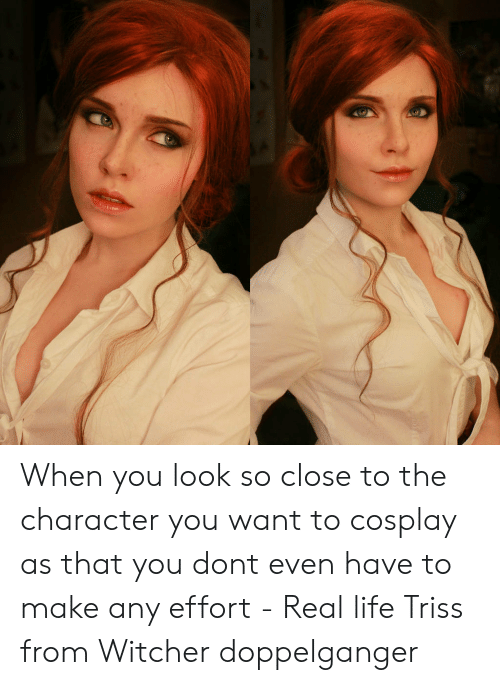doppelganger: When you look so close to the character you want to cosplay as that you dont even have to make any effort - Real life Triss from Witcher doppelganger