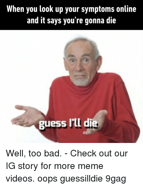 9gag, Bad, and Meme: When you look up your symptoms online  and it says you re gonna die  guess I'il die Well, too bad.⠀ -⠀ Check out our IG story for more meme videos.⠀ oops guessilldie 9gag