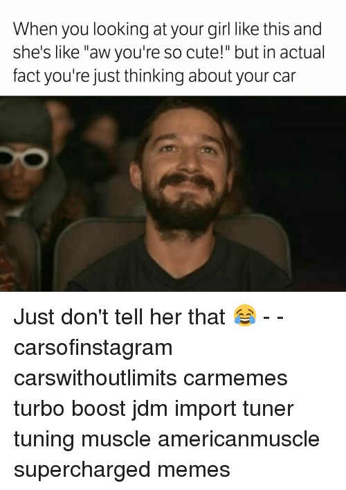 "Supercharger: When you looking at your girl like this and  she's like ""aw you're so cute!"" but in actual  fact you're just thinking about your car Just don't tell her that 😂 - - carsofinstagram carswithoutlimits carmemes turbo boost jdm import tuner tuning muscle americanmuscle supercharged memes"