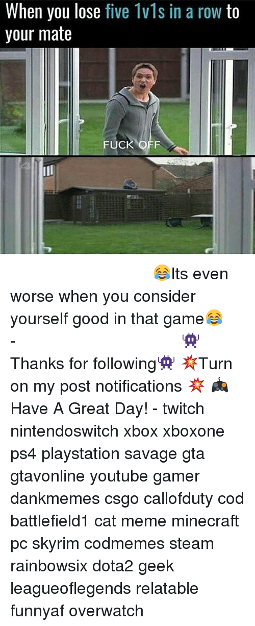 Meme, Memes, and Minecraft: When you lose five 1vls in a row to  your mate  FUCK O ⠀⠀⠀⠀⠀⠀⠀⠀⠀⠀⠀⠀⠀⠀⠀⠀⠀⠀⠀⠀⠀⠀⠀⠀⠀⠀⠀⠀⠀⠀ 😂Its even worse when you consider yourself good in that game😂⠀⠀⠀⠀⠀⠀⠀⠀⠀⠀⠀⠀⠀⠀⠀⠀⠀⠀⠀⠀⠀⠀⠀⠀⠀⠀⠀⠀⠀⠀⠀⠀⠀⠀⠀- 👾Thanks for following👾 💥Turn on my post notifications 💥 🎮Have A Great Day! - twitch nintendoswitch xbox xboxone ps4 playstation savage gta gtavonline youtube gamer dankmemes csgo callofduty cod battlefield1 cat meme minecraft pc skyrim codmemes steam rainbowsix dota2 geek leagueoflegends relatable funnyaf overwatch