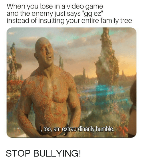 "Insulting: When you lose in a video game  and the enemy just says ""gg ez""  instead of insulting your entire family tree  I, too, am extraordinarily humble STOP BULLYING!"