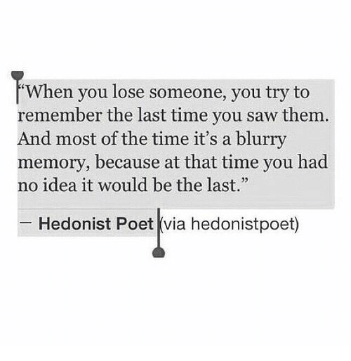 """Saw, Time, and Idea: When you lose someone, you try to  remember the last time you saw them.  And most of the time it's a blurry  memory, because at that time you had  no idea it would be the last.""""  32  Hedonist Poet (via hedonistpoet)"""