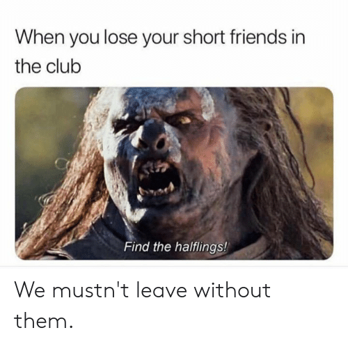 Club, Dank, and Friends: When you lose your short friends in  the club  Find the halflings! We  mustn't leave without them.