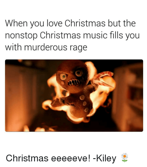 Tumblr, Murder, and Rage: When you love Christmas but the  nonstop Christmas music fills you  with murderous rage Christmas eeeeeve! -Kiley 🌼