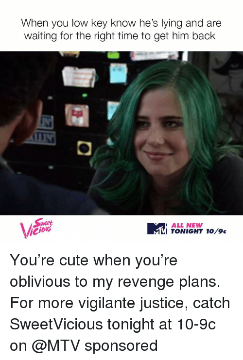 Obliviates: When you low key know he's lying and are  waiting for the right time to get him back  Weet  ALL NEWW  To  TONIGHT Vicious You're cute when you're oblivious to my revenge plans. For more vigilante justice, catch SweetVicious tonight at 10-9c on @MTV sponsored