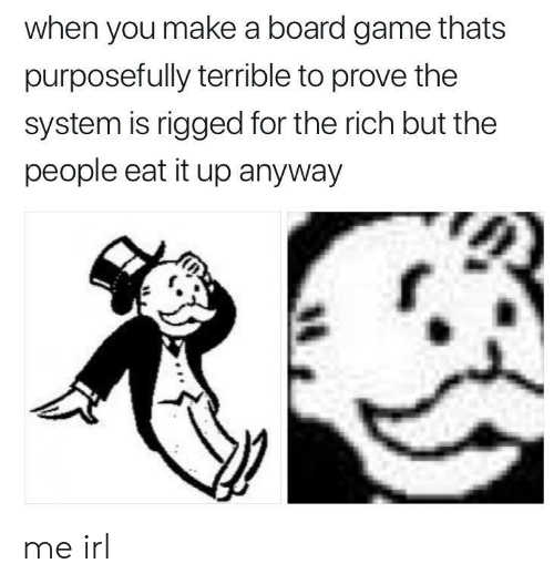 Board Game: when you make a board game thats  purposefully terrible to prove the  system is rigged for the rich but the  people eat it up anyway me irl