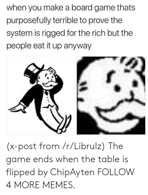 Board Game: when you make a board game thats  purposefully terrible to prove the  system is rigged for the rich but the  people eat it up anyway (x-post from /r/Librulz) The game ends when the table is flipped by ChipAyten FOLLOW 4 MORE MEMES.