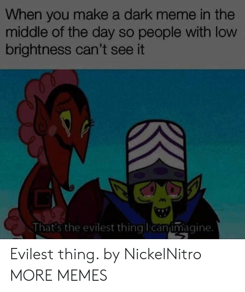 Dank, Meme, and Memes: When you make a dark meme in the  middle of the day so people with low  brightness can't see it  That's the evilest thingllcanumagine. Evilest thing. by NickelNitro MORE MEMES
