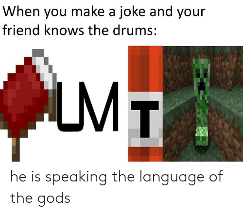 Speaking: When you make a joke and your  friend knows the drums:  LMT he is speaking the language of the gods