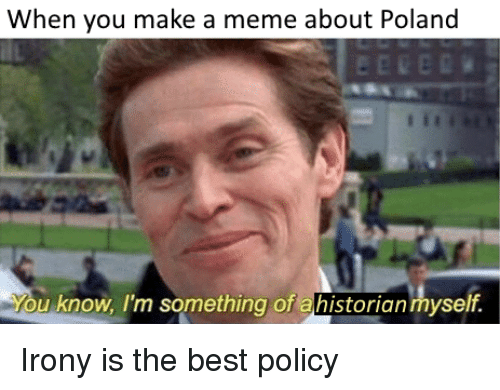 Meme, Best, and History: When you make a meme about Poland  u know, I'm something of ahistorian myself.
