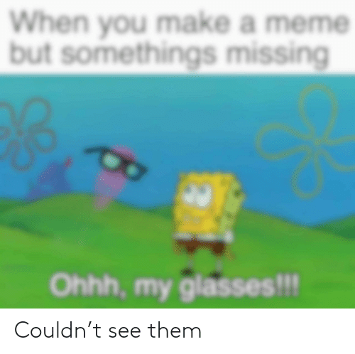 Make A Meme: When you make a meme  but somethings missing  Ohhh, my glasses!!! Couldn't see them
