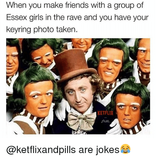 Friends, Girls, and Taken: When you make friends with a group of  Essex girls in the rave and you have your  keyring photo taken.  KETFLI @ketflixandpills are jokes😂
