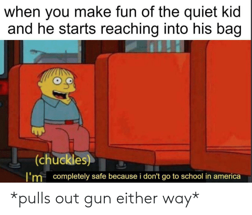 go to school: when you make fun of the quiet kid  and he starts reaching into his bag  (chuckles)  I'm completely safe because i don't go to school in america *pulls out gun either way*