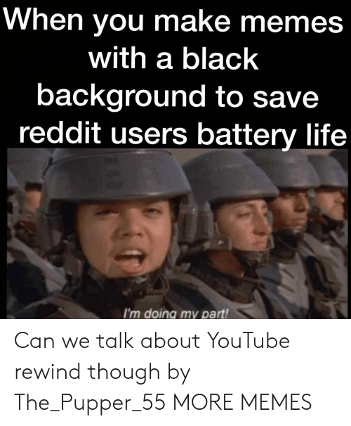 Make Memes: When you make memes  with a black  background to save  reddit users battery life  I'm doing my part! Can we talk about YouTube rewind though by The_Pupper_55 MORE MEMES