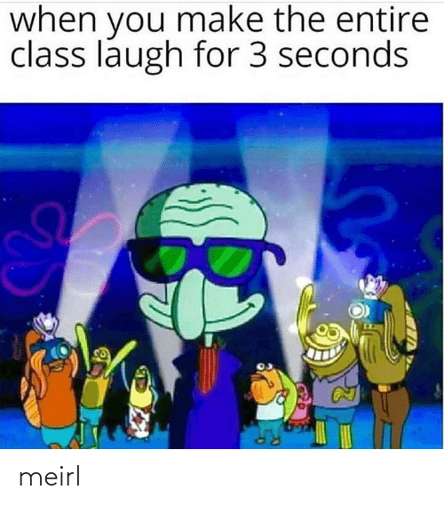 MeIRL, Class, and Make: when you make the entire  class laugh for 3 seconds meirl