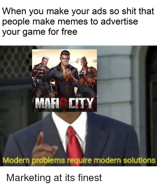 Make Memes: When you make your ads so shit that  people make memes to advertise  our game for free  MAFI ITY  Modern problems require modern solutions Marketing at its finest
