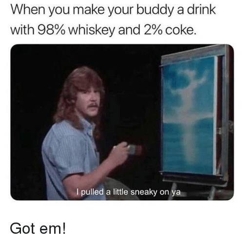 Dank, 🤖, and Got: When you make your buddy a drink  with 98% whiskey and 2% coke.  I pulled a little sneaky on ya Got em!