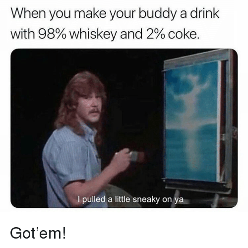 Memes, 🤖, and Got: When you make your buddy a drink  with 98% whiskey and 2% coke.  I pulled a little sneaky on Got'em!