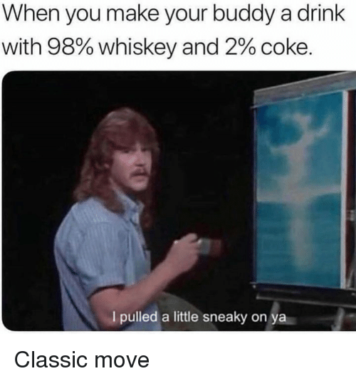 Dank, 🤖, and Whiskey: When you make your buddy a drink  with 98% whiskey and 2% coke.  I pulled a little sneaky on  ya Classic move
