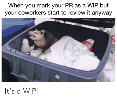 Coworkers, Review, and You: When you mark your PR as a WIP but  your coworkers start to review it anyway It's a WIP!