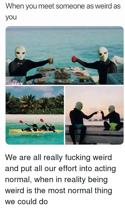 Being Weird, Fucking, and Weird: When you meet someone as weird as  you  ITS We are all really fucking weird and put all our effort into acting normal, when in reality being weird is the most normal thing we could do
